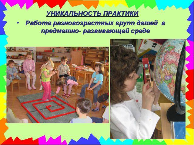 УНИКАЛЬНОСТЬ ПРАКТИКИ Работа разновозрастных групп детей в предметно- развива...