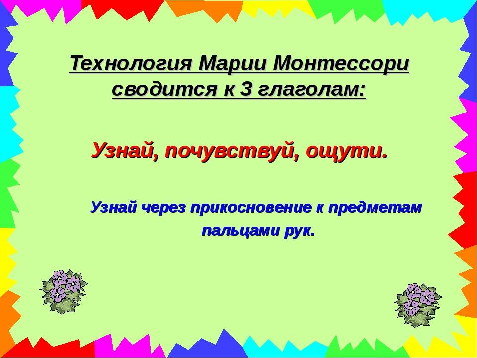 Технология Марии Монтессори сводится к 3 глаголам: Узнай, почувствуй, ощути....