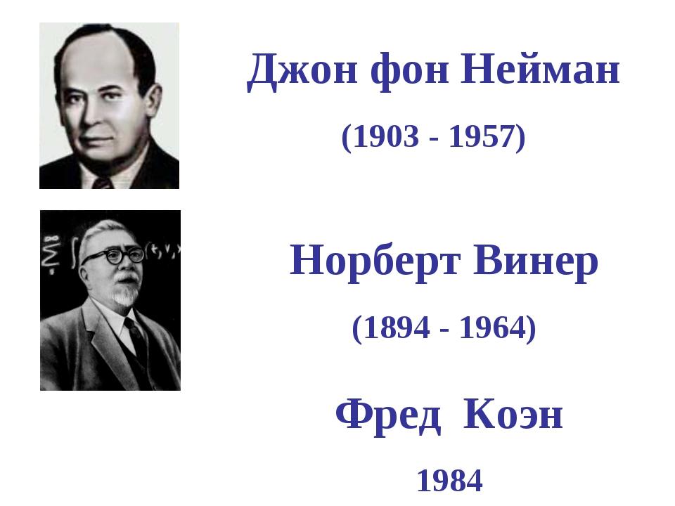 Джон фон Нейман (1903 - 1957) Норберт Винер (1894 - 1964) Фред Коэн 1984