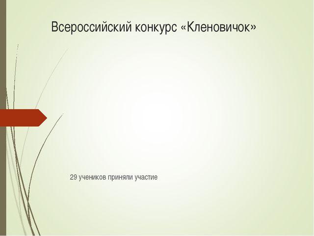 Всероссийский конкурс «Кленовичок» 29 учеников приняли участие