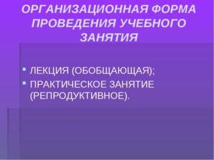 ОРГАНИЗАЦИОННАЯ ФОРМА ПРОВЕДЕНИЯ УЧЕБНОГО ЗАНЯТИЯ ЛЕКЦИЯ (ОБОБЩАЮЩАЯ); ПРАКТИ