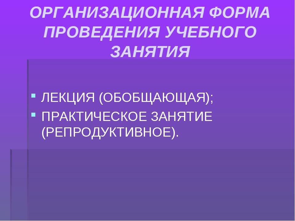 ОРГАНИЗАЦИОННАЯ ФОРМА ПРОВЕДЕНИЯ УЧЕБНОГО ЗАНЯТИЯ ЛЕКЦИЯ (ОБОБЩАЮЩАЯ); ПРАКТИ...