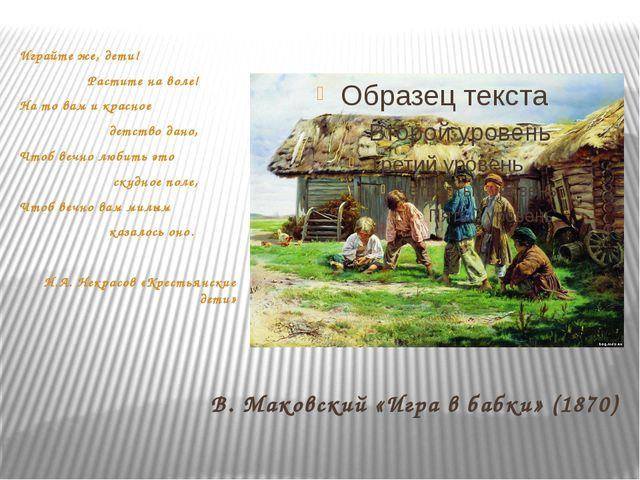 В. Маковский «Игра в бабки» (1870) Играйте же, дети! Растите на воле! На то в...