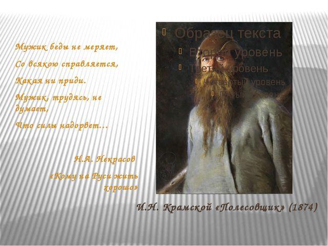 И.Н. Крамской «Полесовщик» (1874) Мужикбедынемеряет, Со всякою справляется...