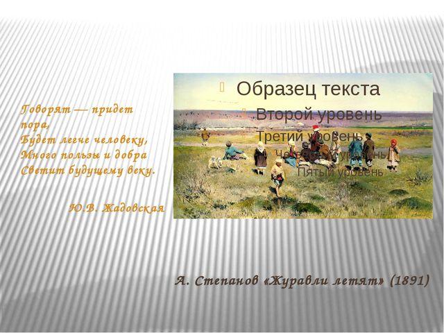 А. Степанов «Журавли летят» (1891) Говорят — придет пора, Будет легче человек...