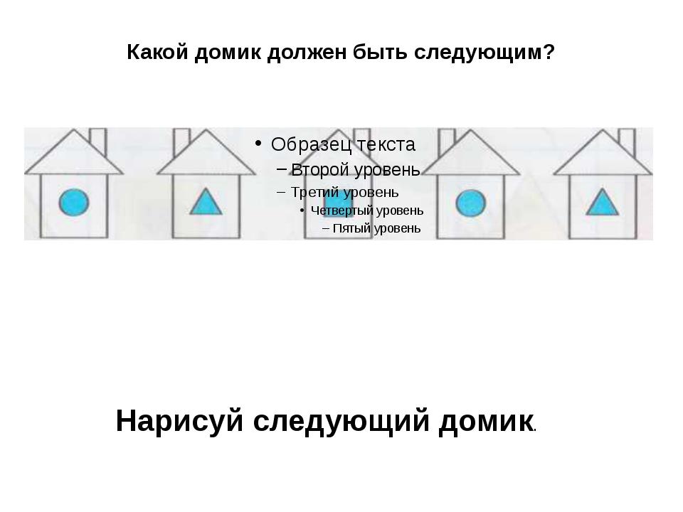 Какой домик должен быть следующим? Нарисуй следующий домик.