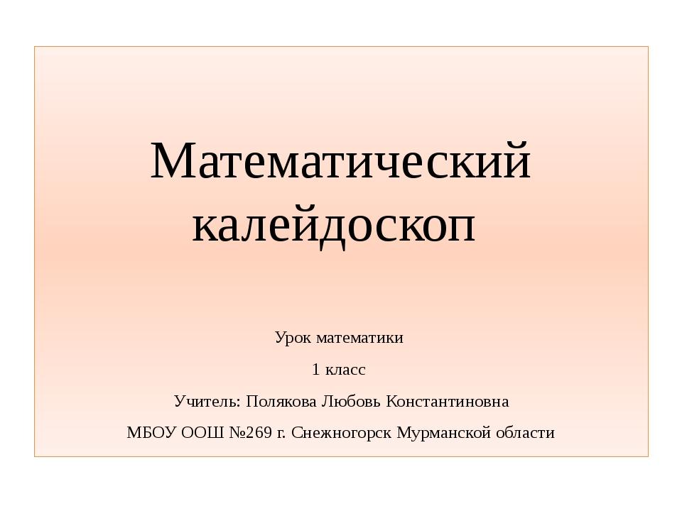 Математический калейдоскоп Урок математики 1 класс Учитель: Полякова Любовь...