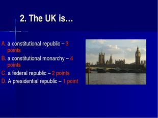 2. The UK is… A. a constitutional republic – 3 points B. a constitutional mon