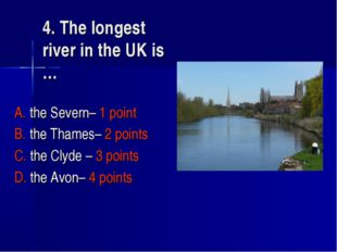 4. The longest river in the UK is … A. the Severn– 1 point B. the Thames– 2 p