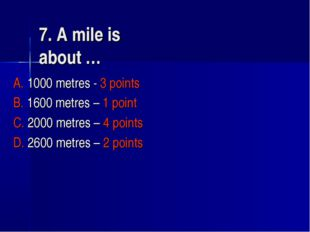 7. A mile is about … A. 1000 metres - 3 points B. 1600 metres – 1 point C. 20