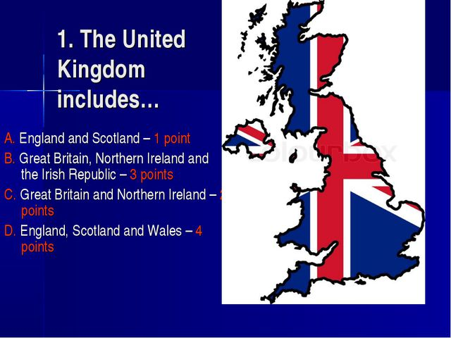 1. The United Kingdom includes… A. England and Scotland – 1 point B. Great Br...