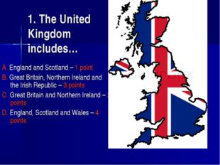 1. The United Kingdom includes… A. England and Scotland – 1 point B. Great Br
