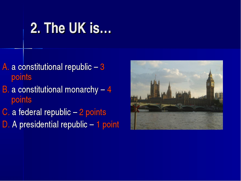 2. The UK is… A. a constitutional republic – 3 points B. a constitutional mon...