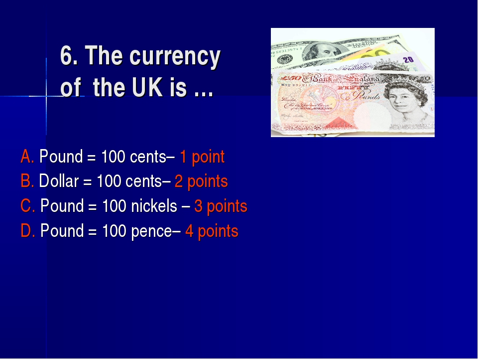 6. The currency of the UK is … A. Pound = 100 cents– 1 point B. Dollar = 100...