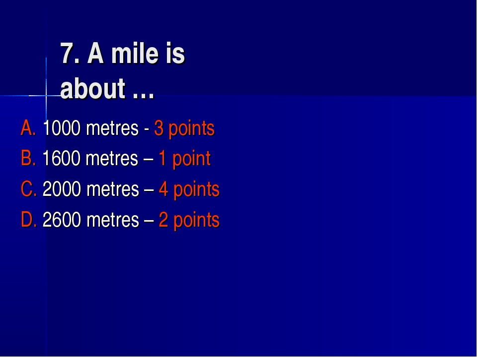 7. A mile is about … A. 1000 metres - 3 points B. 1600 metres – 1 point C. 20...