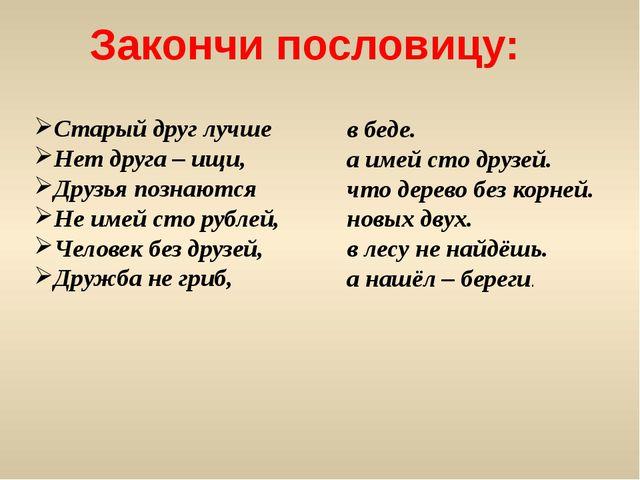 Закончи пословицу: Старый друг лучше Нет друга – ищи, Друзья познаются Не име...