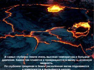 В самых глубинах Земли очень высокая температура и большое давление. Камни та