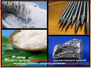 Возьмите обычную поваренную соль или рассмотрите простой карандаш, стержень к