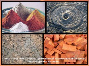 Глина – тоже очень широко применяемый строительный материал. Кирпич делают из