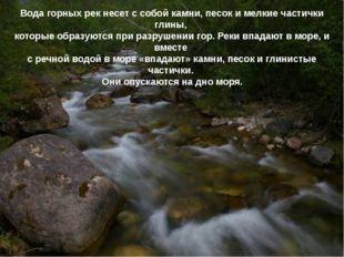 Вода горных рек несет с собой камни, песок и мелкие частички глины, которые о