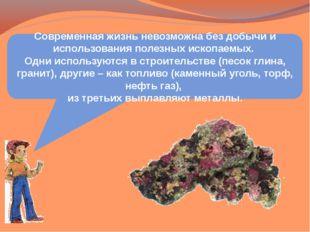 Современная жизнь невозможна без добычи и использования полезных ископаемых.