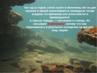 Так год за годом, сотни тысяч и миллионы лет на дне океанов и морей накаплива
