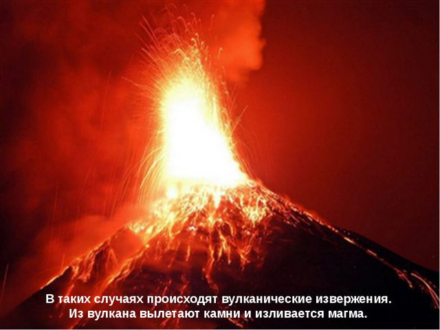 В таких случаях происходят вулканические извержения. Из вулкана вылетают камн...
