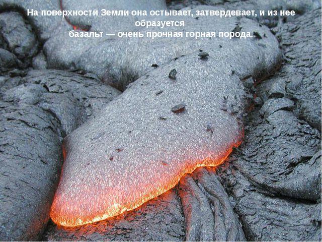 На поверхности Земли она остывает, затвердевает, и из нее образуется базальт...