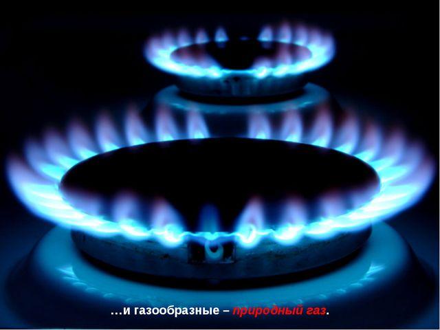 …и газообразные – природный газ.