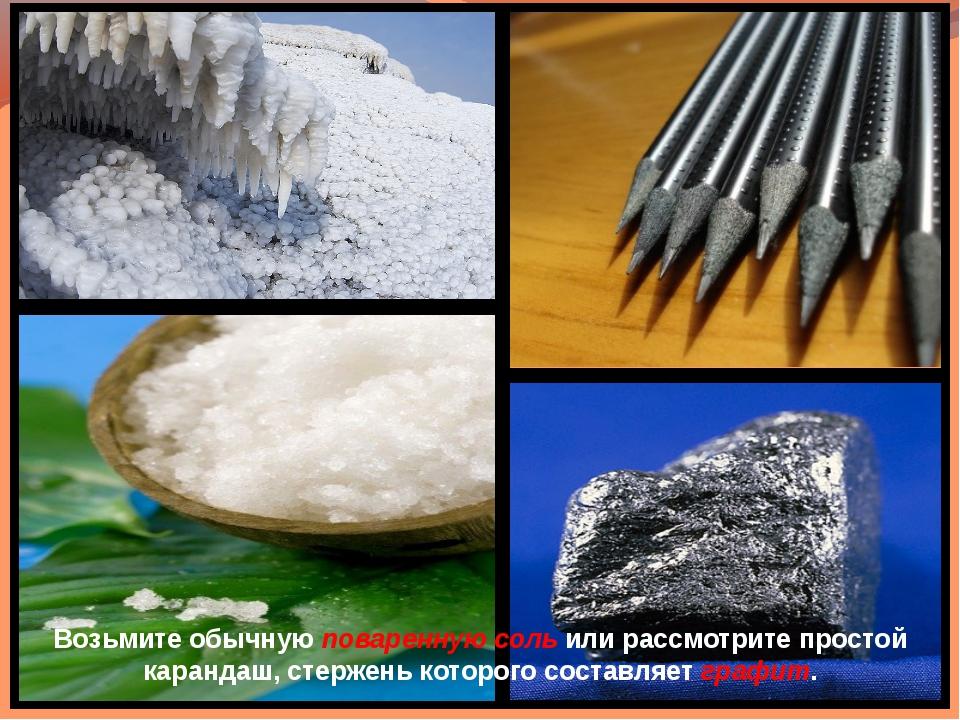 Возьмите обычную поваренную соль или рассмотрите простой карандаш, стержень к...