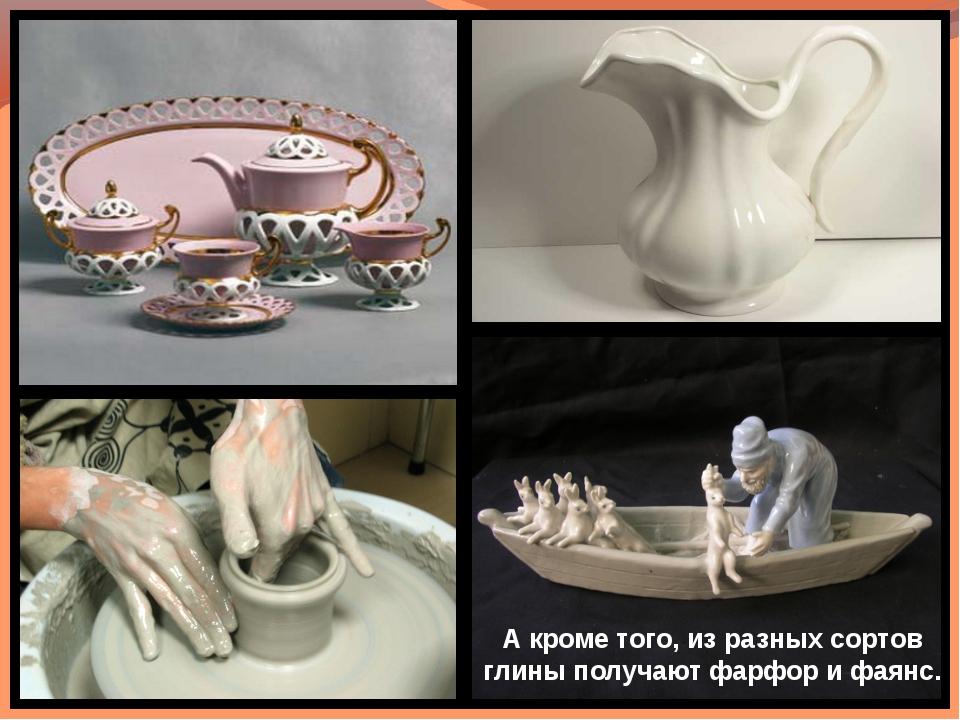 А кроме того, из разных сортов глины получают фарфор и фаянс.