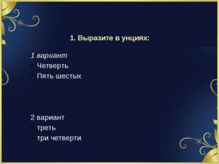 1. Выразите в унциях: 1 вариант Четверть Пять шестых 2 вариант треть три четв