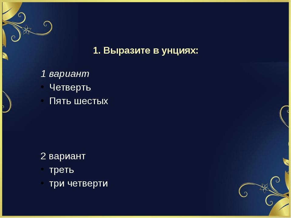 1. Выразите в унциях: 1 вариант Четверть Пять шестых 2 вариант треть три четв...