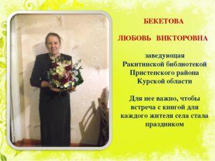 БЕКЕТОВА ЛЮБОВЬ ВИКТОРОВНА заведующая Ракитинской библиотекой Пристенского ра
