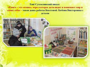 Ещё Сухомлинский писал: «Книга – это окошко, через которое дети видят и поним