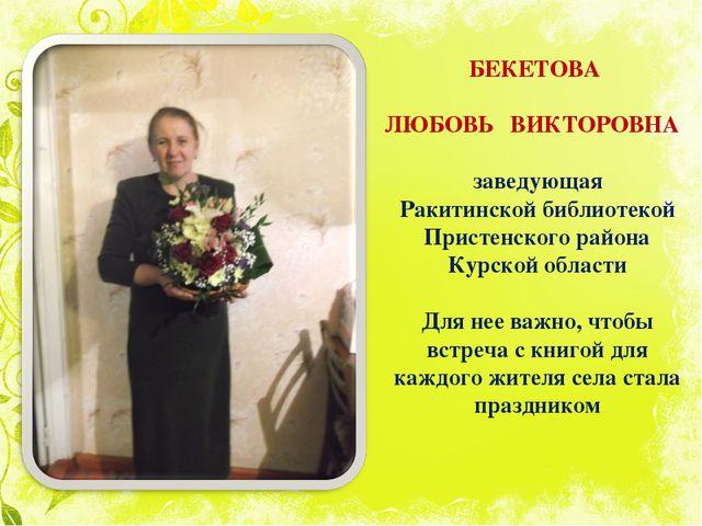 БЕКЕТОВА ЛЮБОВЬ ВИКТОРОВНА заведующая Ракитинской библиотекой Пристенского ра...