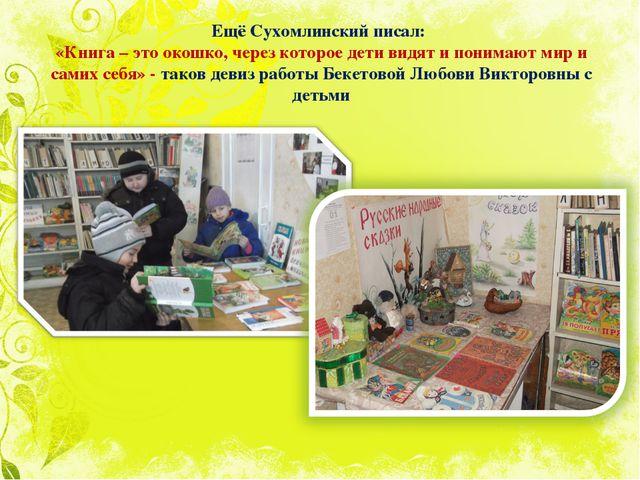 Ещё Сухомлинский писал: «Книга – это окошко, через которое дети видят и поним...