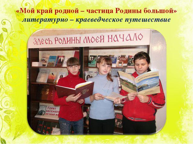 «Мой край родной – частица Родины большой» литературно – краеведческое путеш...