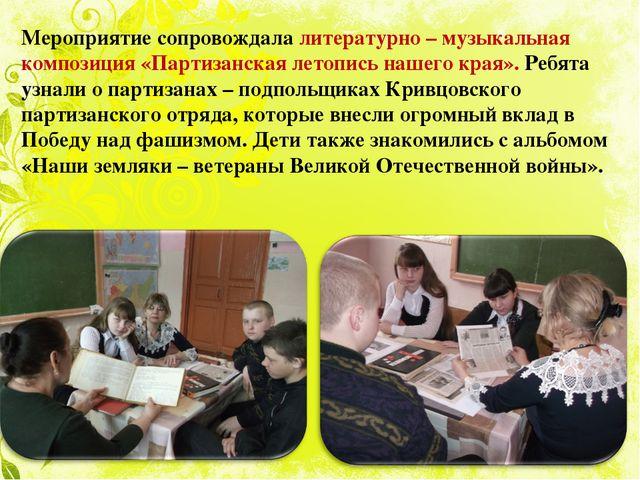 Мероприятие сопровождала литературно – музыкальная композиция «Партизанская...