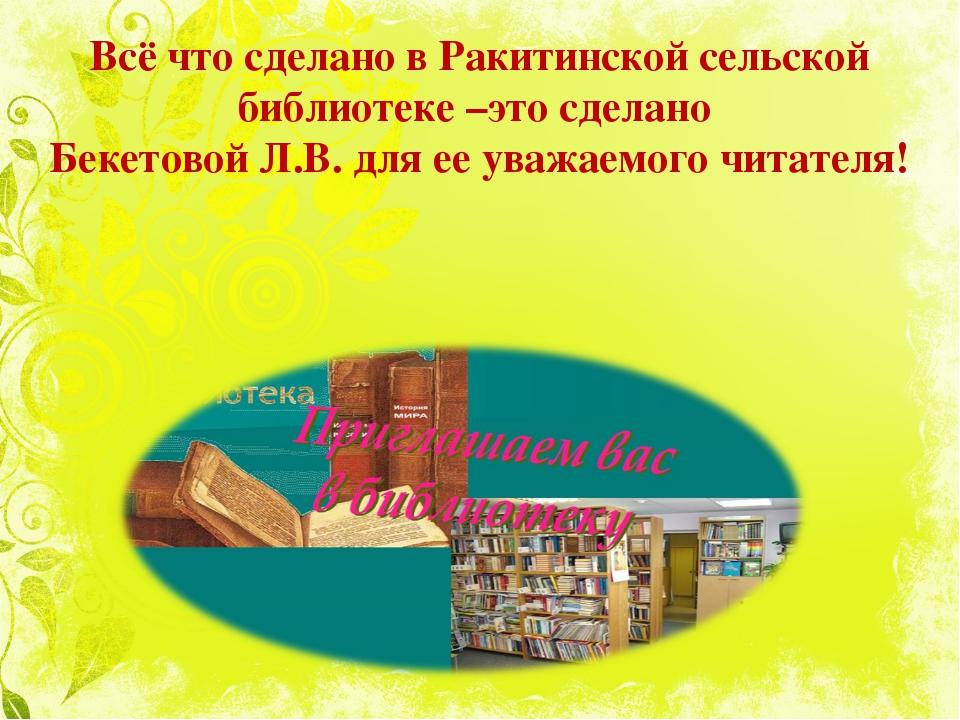 Всё что сделано в Ракитинской сельской библиотеке –это сделано Бекетовой Л.В...