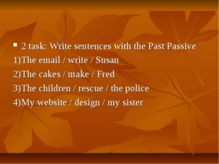2 task: Write sentences with the Past Passive 1)The email / write / Susan 2)T