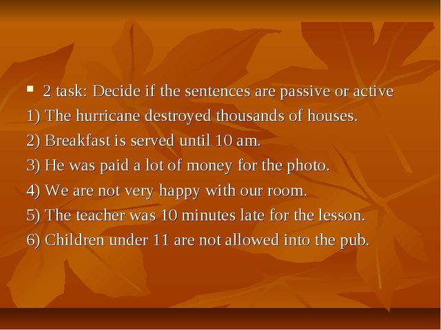 2 task: Decide if the sentences are passive or active 1) The hurricane destro...