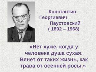 Константин Георгиевич Паустовский ( 1892 – 1968) «Нет хуже, когда у человека