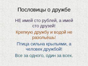 Пословицы о дружбе НЕ имей сто рублей, а имей сто друзей! Крепкую дружбу и во