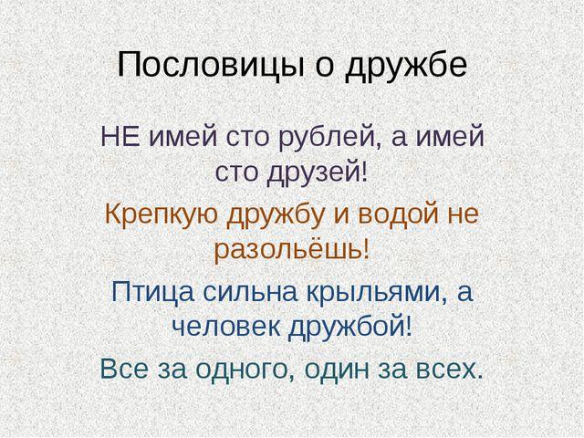 Пословицы о дружбе НЕ имей сто рублей, а имей сто друзей! Крепкую дружбу и во...