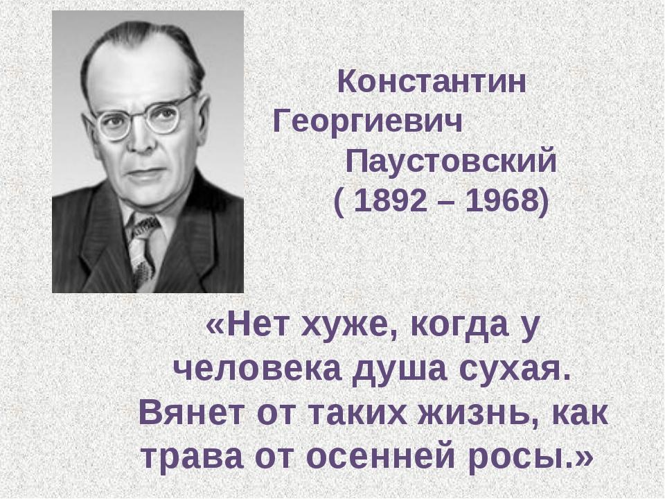 Константин Георгиевич Паустовский ( 1892 – 1968) «Нет хуже, когда у человека...