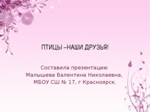 ПТИЦЫ –НАШИ ДРУЗЬЯ! Составила презентацию Малышева Валентина Николаевна, МБОУ