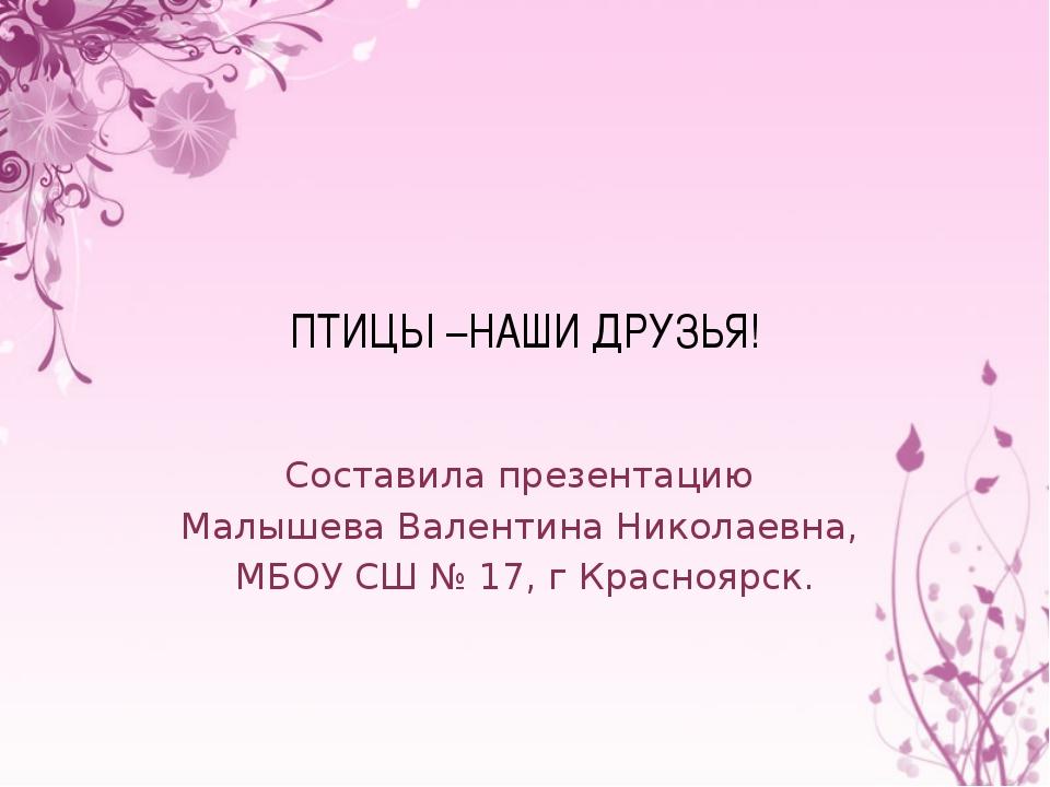 ПТИЦЫ –НАШИ ДРУЗЬЯ! Составила презентацию Малышева Валентина Николаевна, МБОУ...