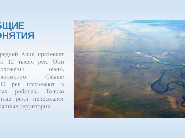 ОБЩИЕ ПОНЯТИЯ В Средней Азии протекает около 12 тысяч рек. Они расположены...