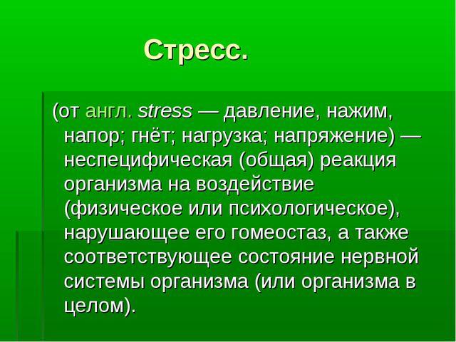 Стресс. (от англ.stress— давление, нажим, напор; гнёт; нагрузка; напряжени...